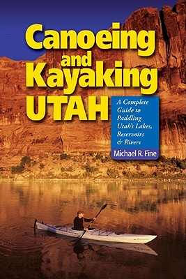 Canoeing And Kayaking Utah By Fine, Michael R.